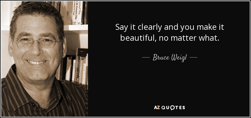 quote-say-it-clearly-and-you-make-it-beautiful-no-matter-what-bruce-weigl-76-73-36